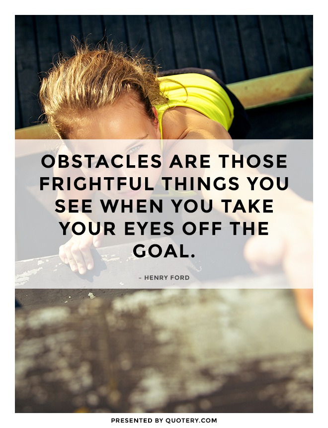 """Obstacles are those frightful things you see when you take your eyes off the goal."" — Henry Ford"
