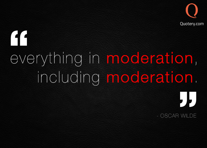 """""""Everything in moderation, including moderation."""" — Oscar Wilde"""