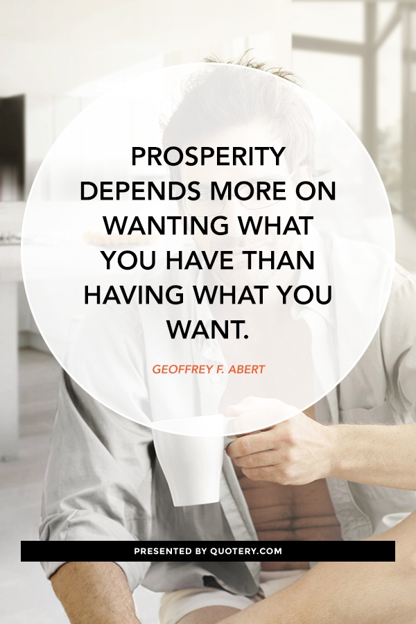 """Prosperity depends more on wanting what you have than having what you want."" — Geoffrey F. Abert"