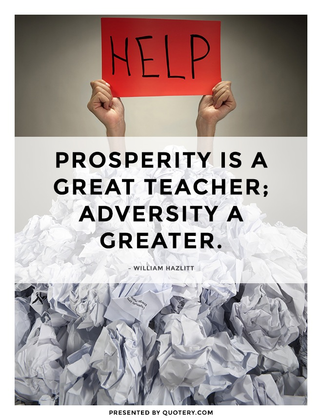 """Prosperity is a great teacher; adversity a greater."" — William Hazlitt"