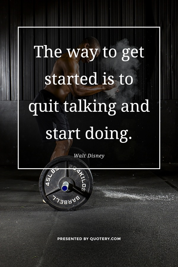 """The way to get started is to quit talking and start doing."" — Walt Disney"