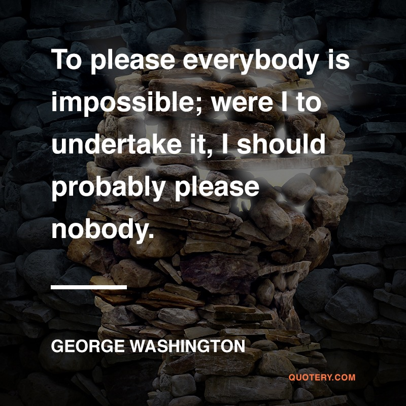 """To please everybody is impossible; were I to undertake it, I should probably please nobody."" — George Washington"