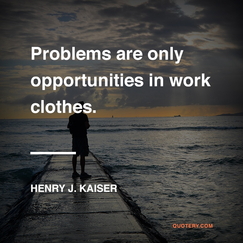 """Problems are only opportunities in work clothes."" — Henry J. Kaiser"
