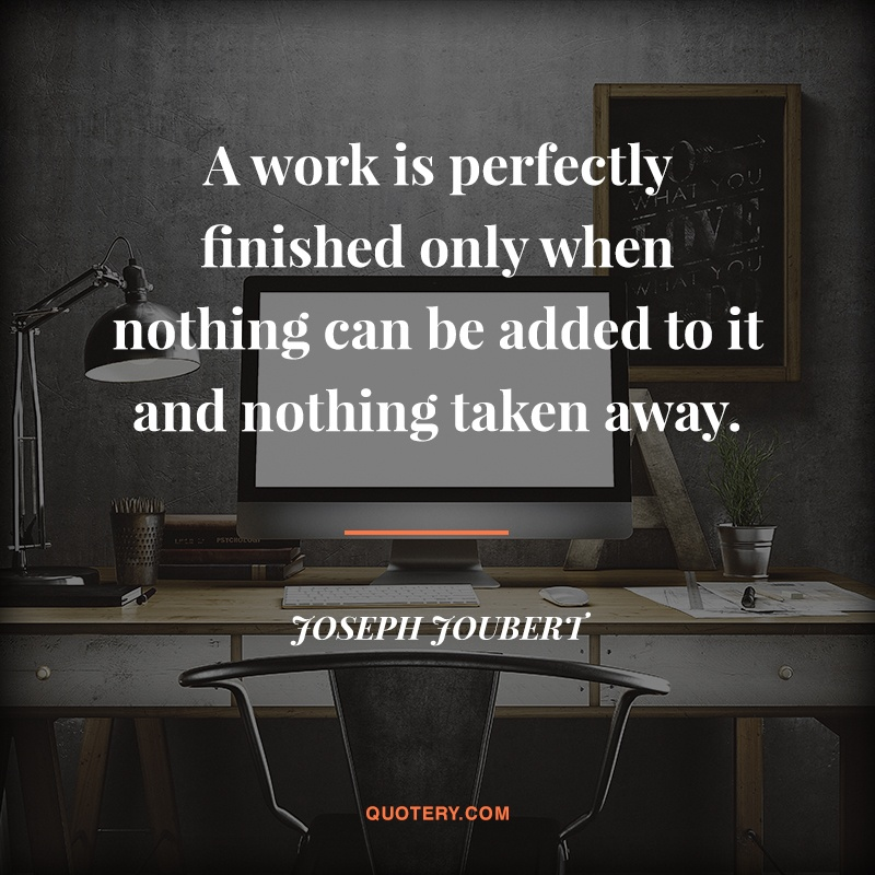"""A work is perfectly finished only when nothing can be added to it and nothing taken away."" — Joseph Joubert"
