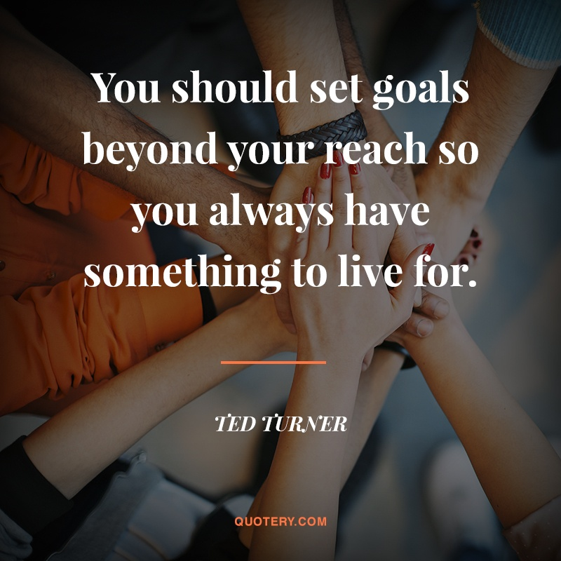 """""""You should set goals beyond your reach so you always have something to live for."""" — Ted Turner"""