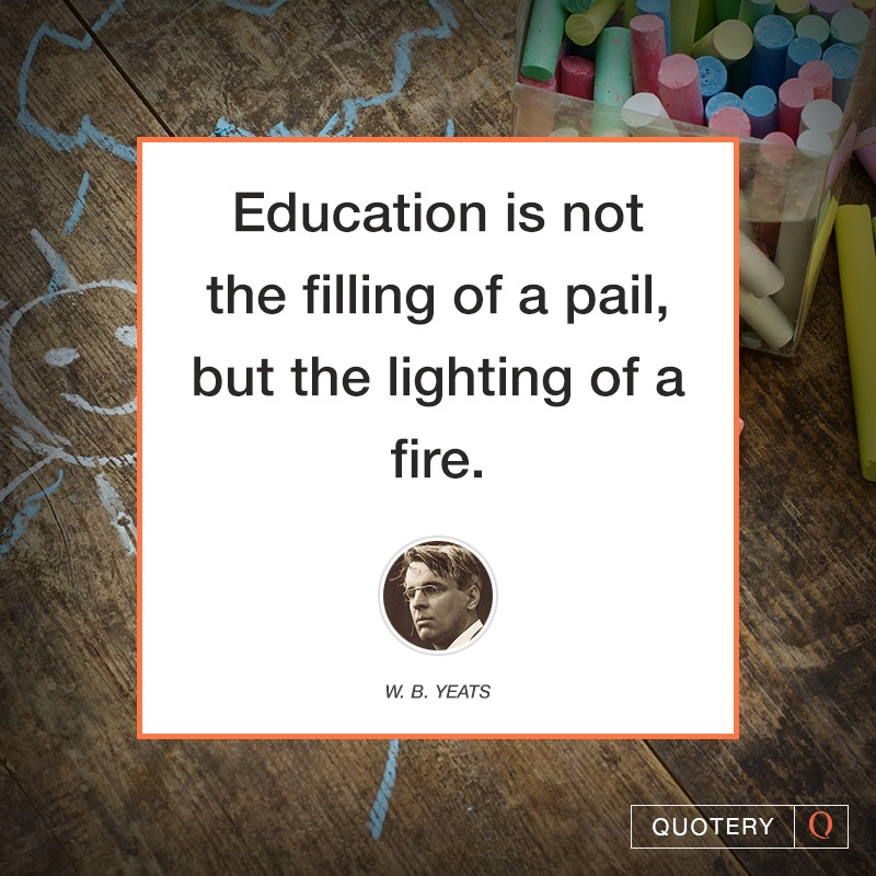 """Education is not the filling of a pail, but the lighting of a fire."" — William Butler Yeats"
