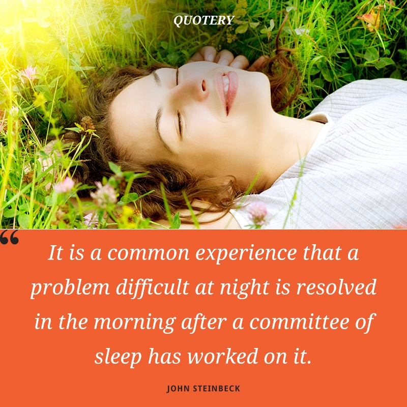 """It is a common experience that a problem difficult at night is resolved in the morning after a committee of sleep has worked on it."" — John Steinbeck"