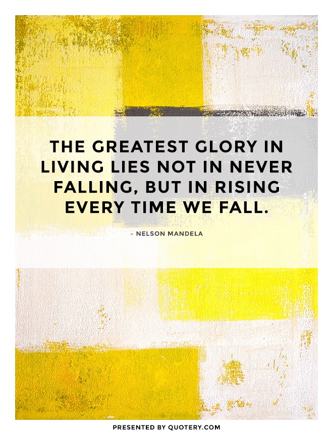 """The greatest glory in living lies not in never falling, but in rising every time we fall."" — Nelson Mandela"