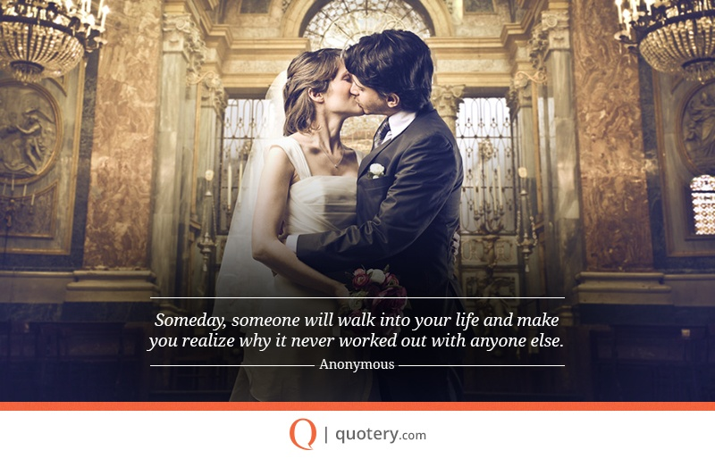 """""""Someday, someone will walk into your life and make you realize why it never worked out with anyone else."""" — Anonymous"""
