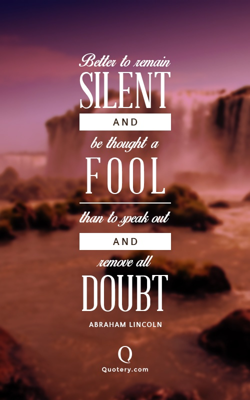"""""""It is better to remain silent at the risk of being thought a fool, than to talk and remove all doubt of it."""" — Maurice Switzer"""