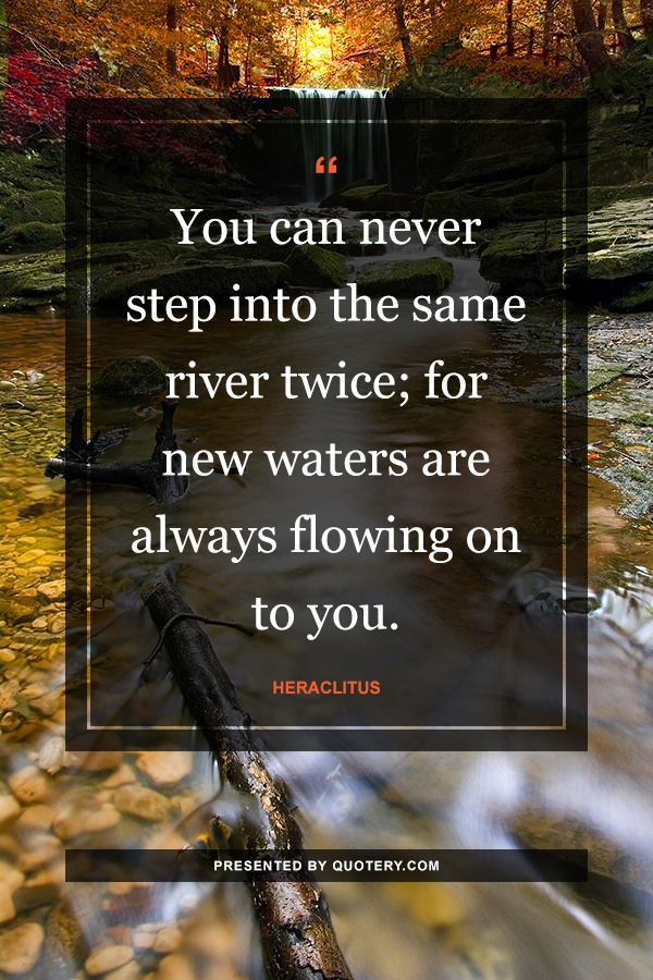 """""""You can never step into the same river twice; for new waters are always flowing on to you."""" — Heraclitus"""