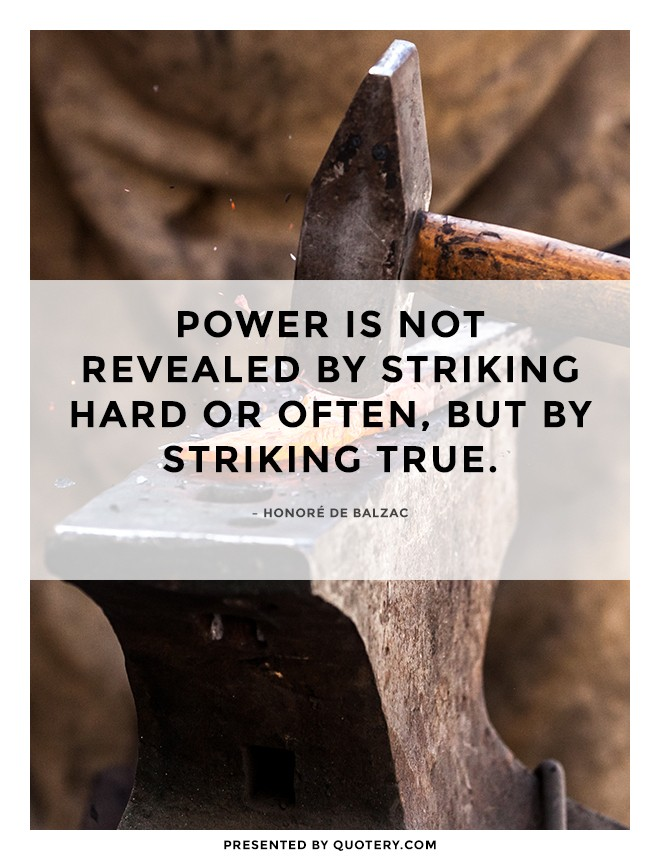 """Power is not revealed by striking hard or often, but by striking true."" — Honoré de Balzac"