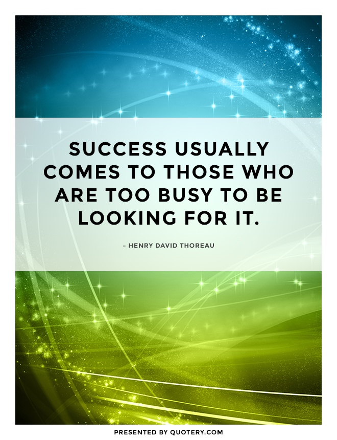 """Success usually comes to those who are too busy to be looking for it."" — Henry David Thoreau"