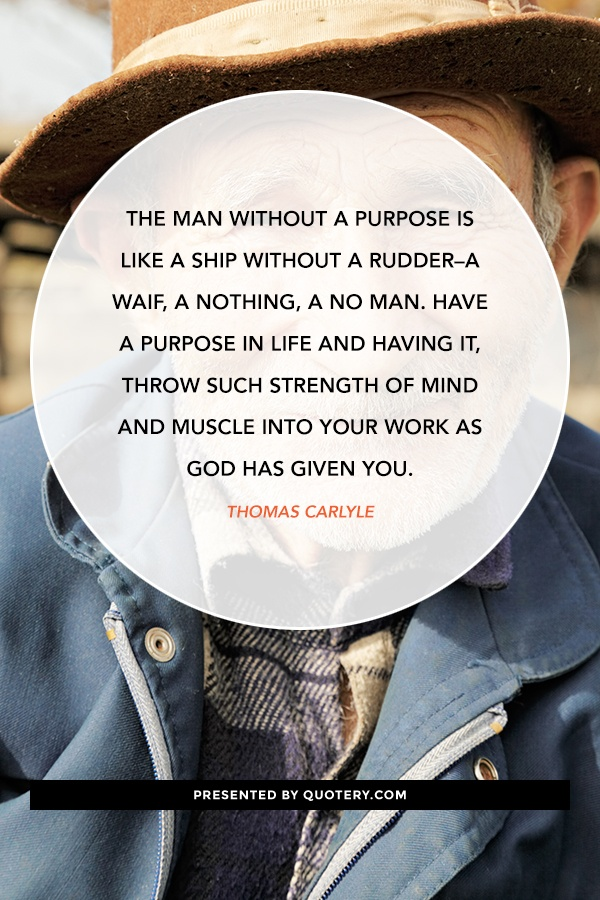 """The man without a purpose is like a ship without a rudder--a waif, a nothing, a no man. Have a purpose in life and having it, throw such strength of mind and muscle into your work as God has given you."" — Thomas Carlyle"