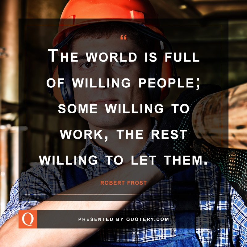 """The world is full of willing people; some willing to work, the rest willing to let them."" — Robert Frost"