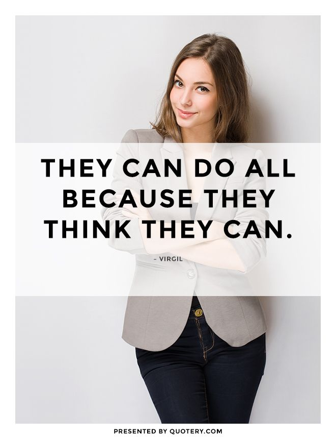 """They can do all because they think they can."" — Virgil"