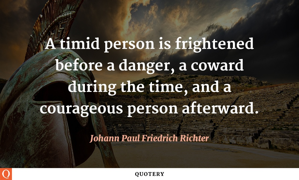 """A timid person is frightened before a danger, a coward during the time, and a courageous person afterward."" — Johann Paul Friedrich Richter"