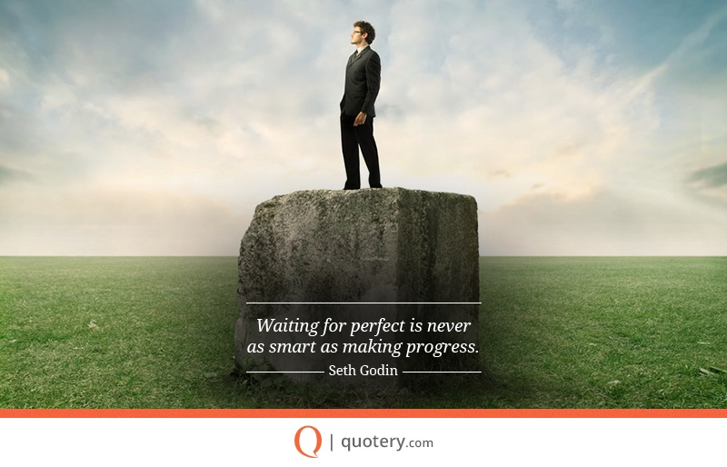 """Waiting for perfect is never as smart as making progress."" — Seth Godin"