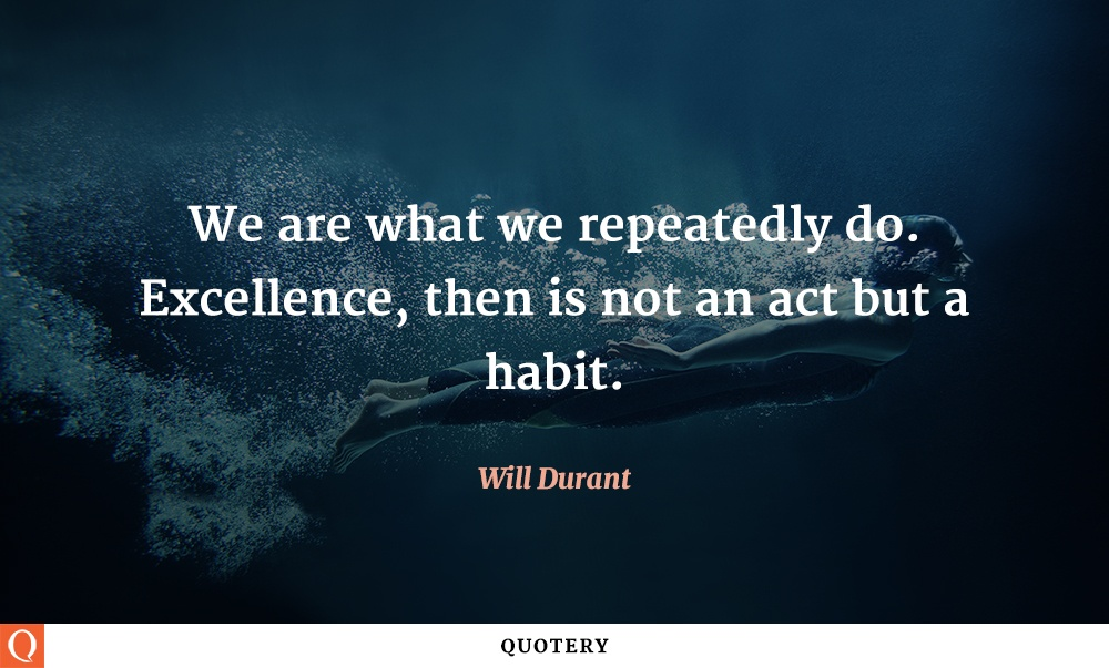 """We are what we repeatedly do. Excellence, then is not an act but a habit."" — Will Durant"