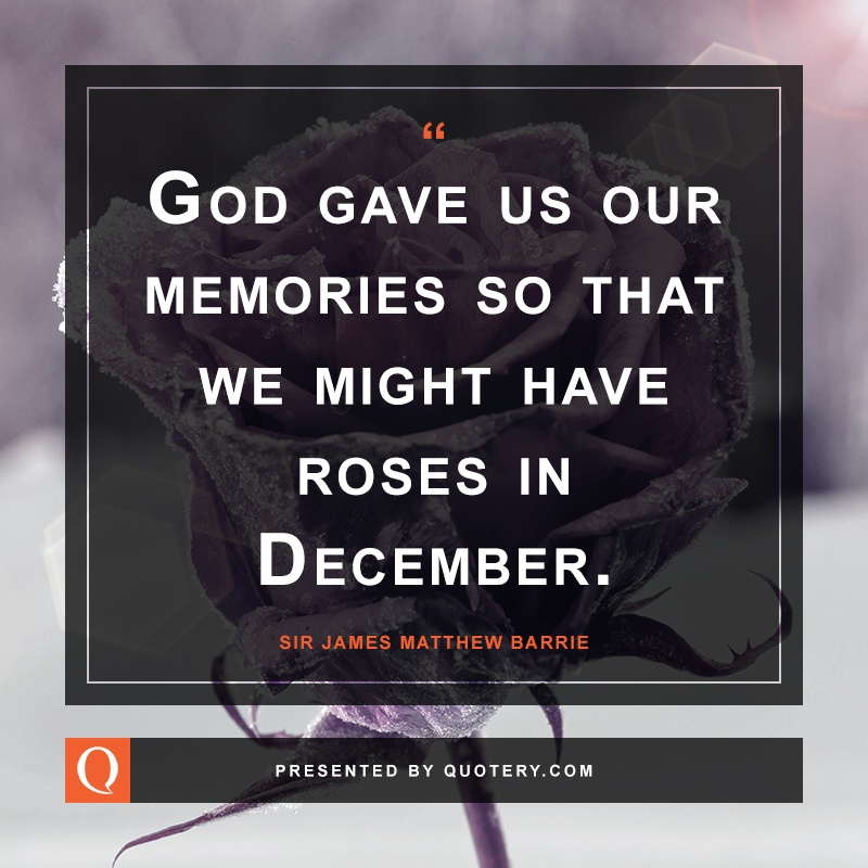 """God gave us our memories so that we might have roses in December."" — James M. Barrie"
