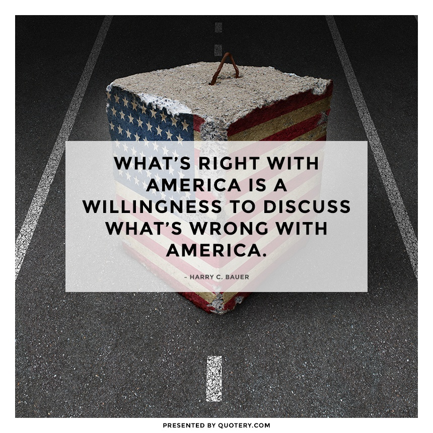 """What's right with America is a willingness to discuss what's wrong with America."" — Harry C. Bauer"