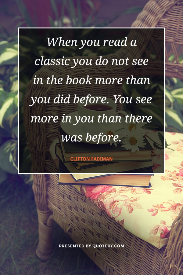 """""""When you read a classic you do not see in the book more than you did before. You see more in you than there was before."""" — Clifton Fadiman"""