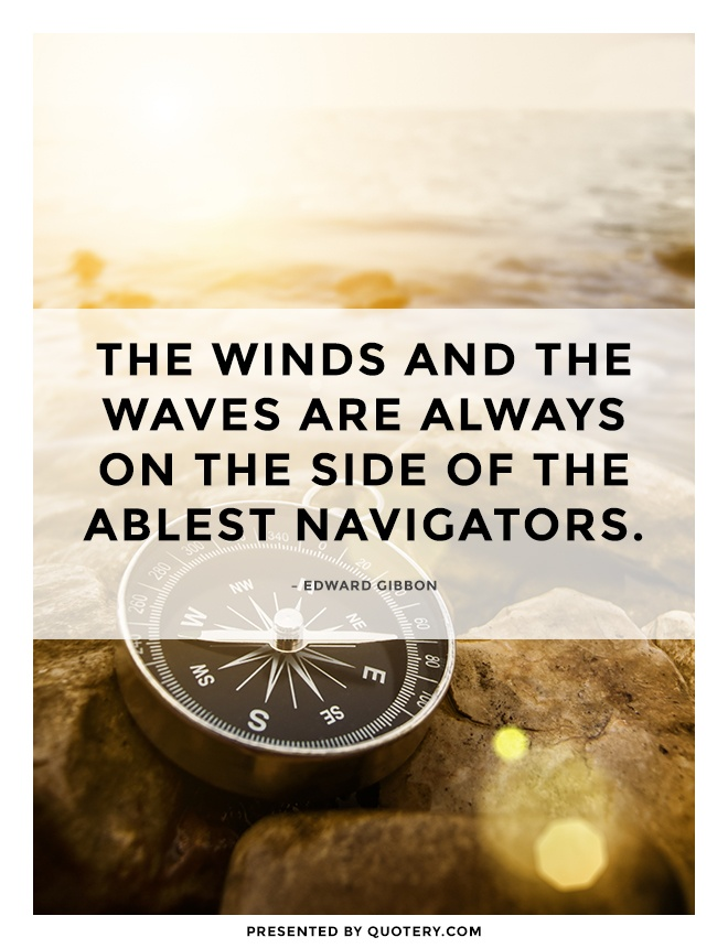 """The winds and the waves are always on the side of the ablest navigators."" — Edward Gibbon"