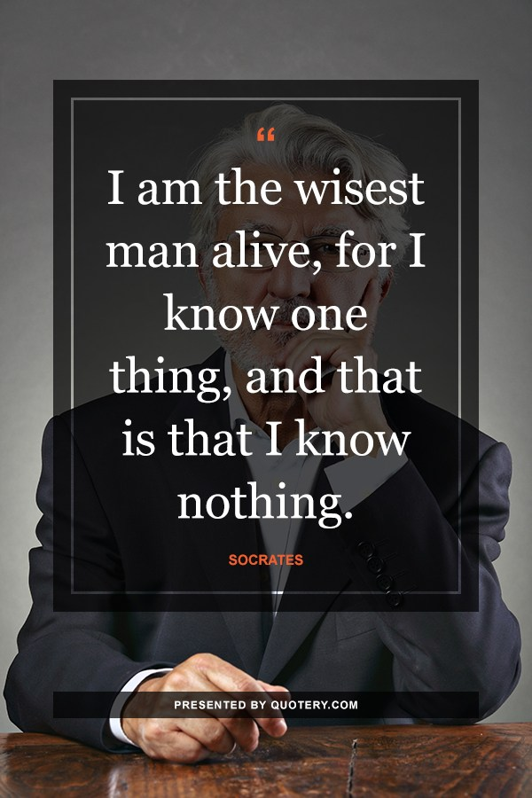 """I am the wisest man alive, for I know one thing, and that is that I know nothing."" — Socrates"