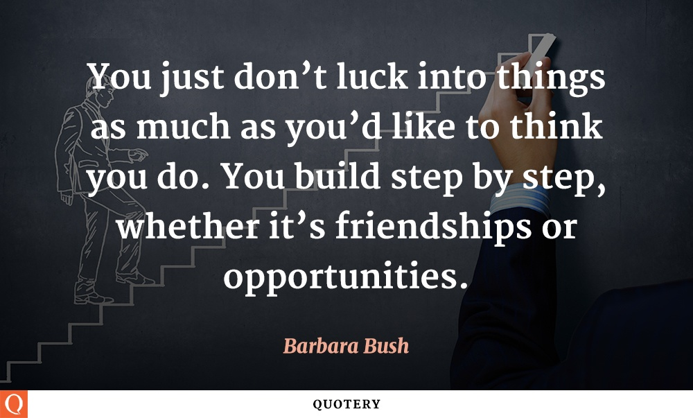 """You just don't luck into things as much as you'd like to think you do. You build step by step, whether it's friendships or opportunities."" — Barbara Bush"