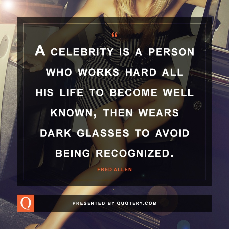 """A celebrity is a person who works hard all his life to become well known, then wears dark glasses to avoid being recognized."" — Fred Allen"