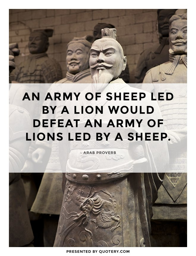 """An army of sheep led by a lion would defeat an army of lions led by a sheep."" — Arab Proverb"