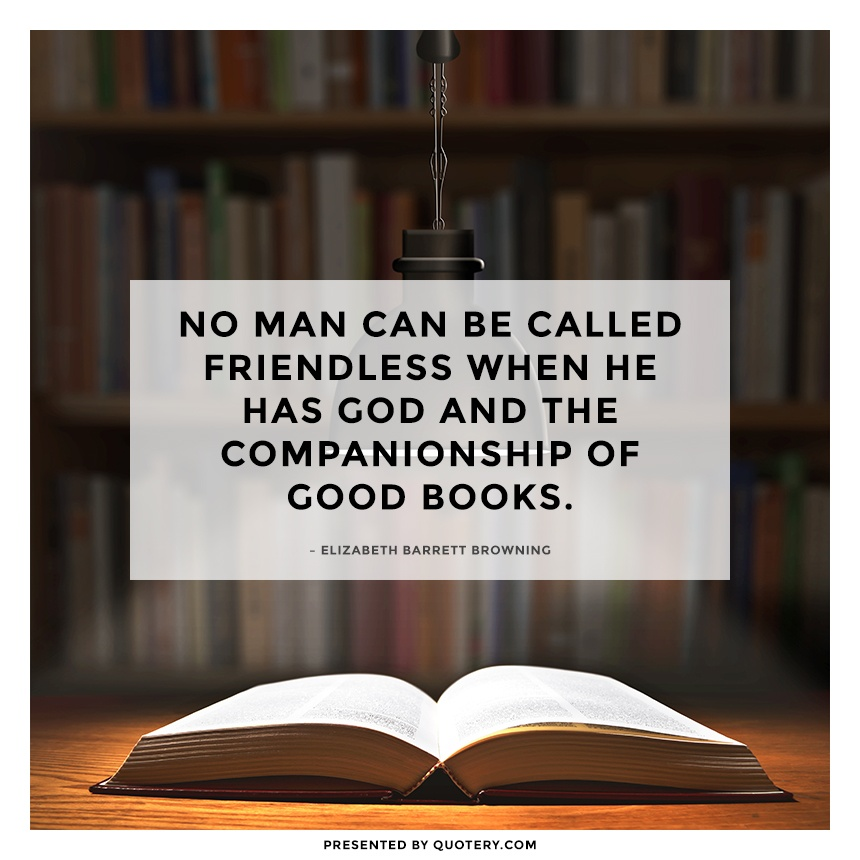 """No man can be called friendless when he has God and the companionship of good books."" — Elizabeth Barrett Browning"