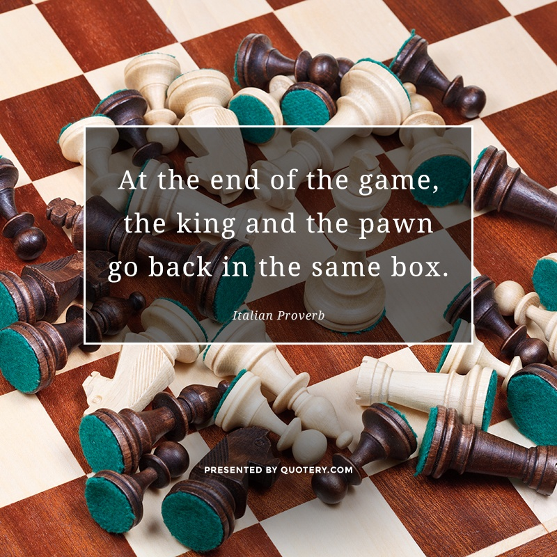 """At the end of the game, the king and the pawn go back in the same box."" — Italian Proverb"