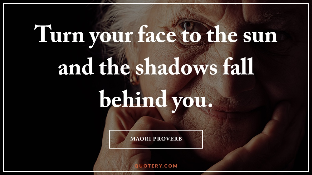 """Turn your face to the sun and the shadows fall behind you."" — Maori Proverb"
