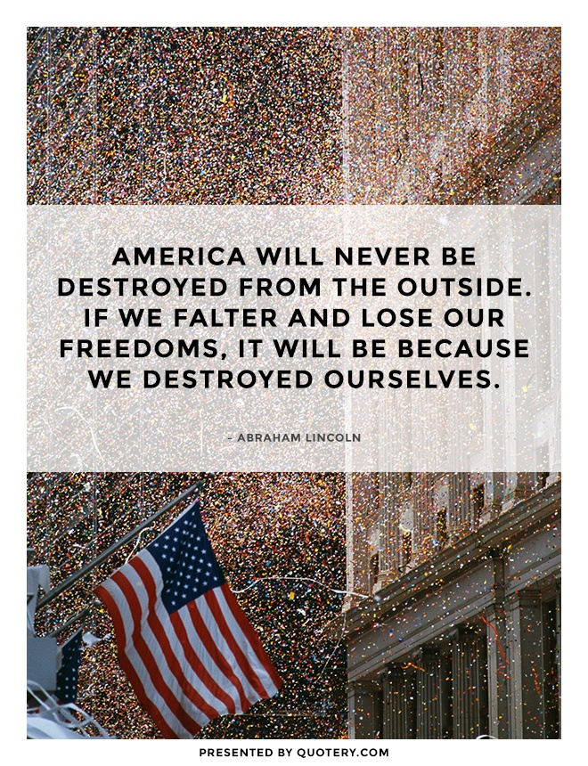 """America will never be destroyed from the outside. If we falter and lose our freedoms, it will be because we destroyed ourselves."" — Abraham Lincoln"