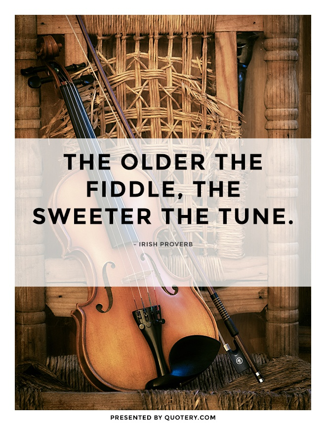 """The older the fiddle, the sweeter the tune."" — Irish Proverb"