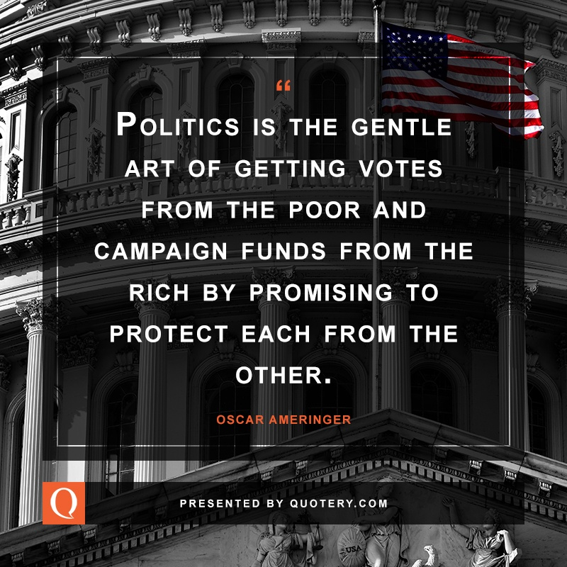 """""""Politics is the gentle art of getting votes from the poor and campaign funds from the rich by promising to protect each from the other."""" — Oscar Ameringer"""