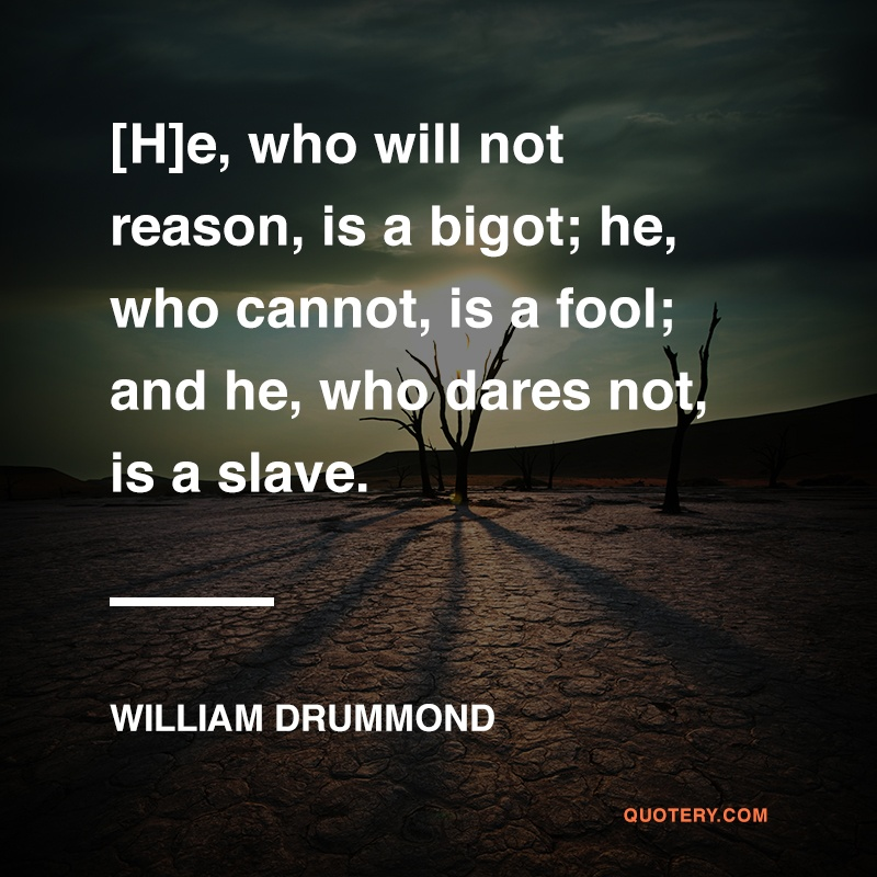 """[H]e, who will not reason, is a bigot; he, who cannot, is a fool; and he, who dares not, is a slave."" — William Drummond"
