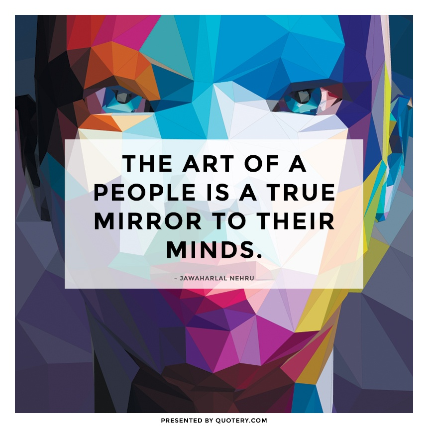 """The art of a people is a true mirror to their minds."" — Jawaharlal Nehru"