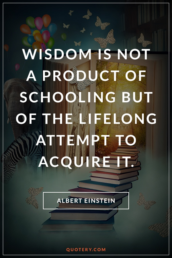 """Wisdom is not a product of schooling but of the lifelong attempt to acquire it."" — Albert Einstein"