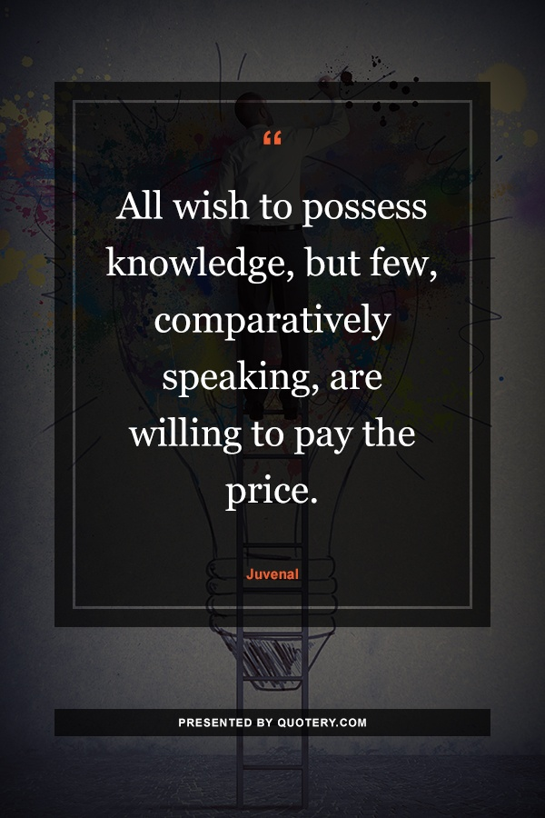 """All wish to possess knowledge, but few, comparatively speaking, are willing to pay the price."" — Juvenal"