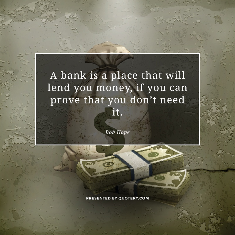 """""""A bank is a place that will lend you money, if you can prove that you don't need it."""" — Bob Hope"""