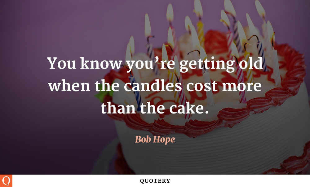 """You know you're getting old when the candles cost more than the cake."" — Bob Hope"