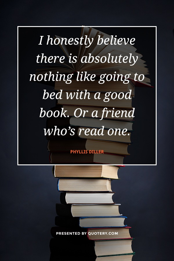 """""""I honestly believe there is absolutely nothing like going to bed with a good book. Or a friend who's read one."""" — Phyllis Diller"""