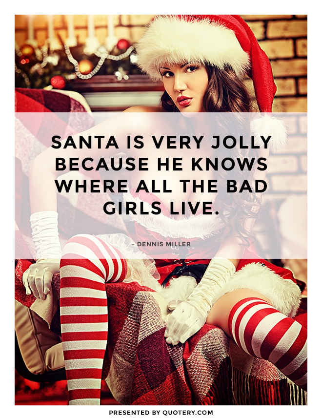 """Santa is very jolly because he knows where all the bad girls live."" — Dennis Miller"