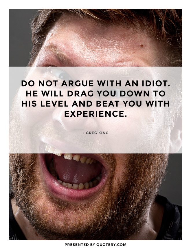 """""""Do not argue with an idiot. He will drag you down to his level and beat you with experience."""" — Greg King"""