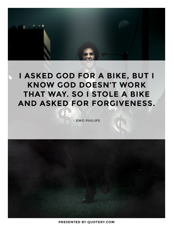 """I asked God for a bike, but I know God doesn't work that way. So I stole a bike and asked for forgiveness."" — Emo Philips"