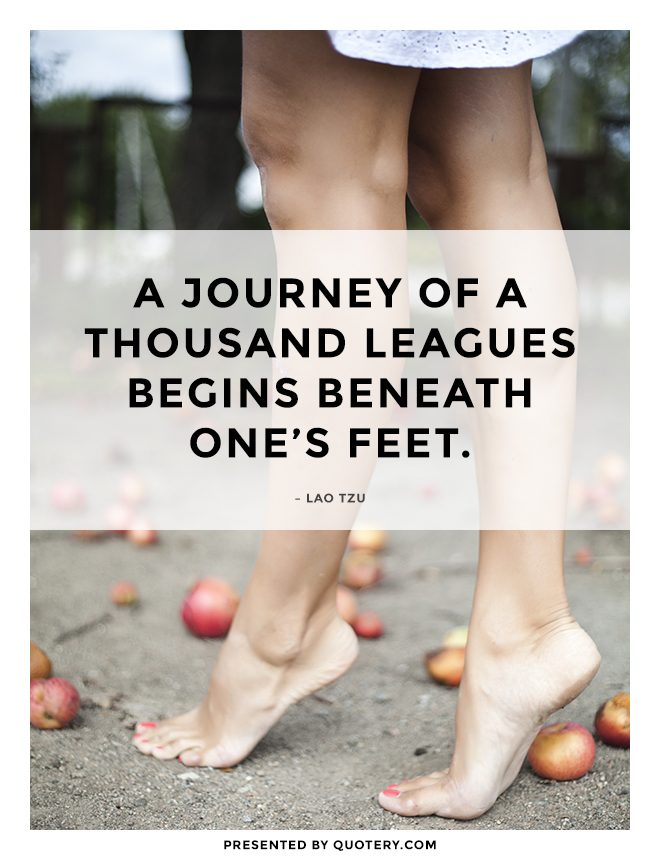 """A journey of a thousand leagues begins beneath one's feet."" — Lao Tzu"