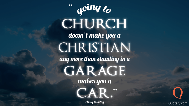 """Going to church doesn't make you a Christian any more than standing in a garage makes you a car."" — Billy Sunday"