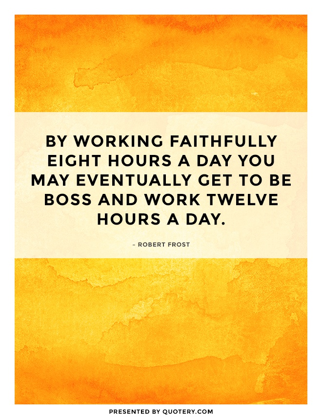 """By working faithfully eight hours a day you may eventually get to be boss and work twelve hours a day."" — Robert Frost"